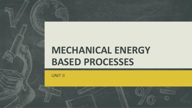 MECHANICAL ENERGY BASED PROCESSES UNIT II