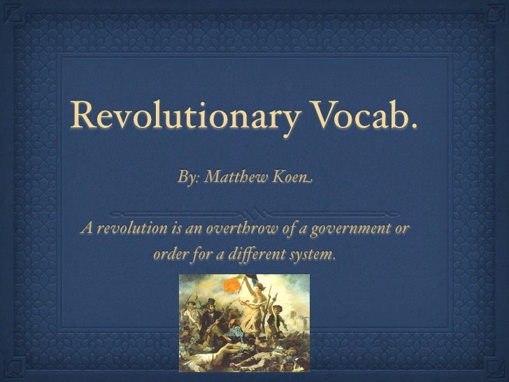 Revolutionary Vocab.             By: Matthew KoenA revolution is an overthrow of a government or          order for a diffe...