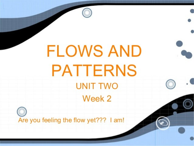 FLOWS AND          PATTERNS                    UNIT TWO                     Week 2Are you feeling the flow yet??? I am!