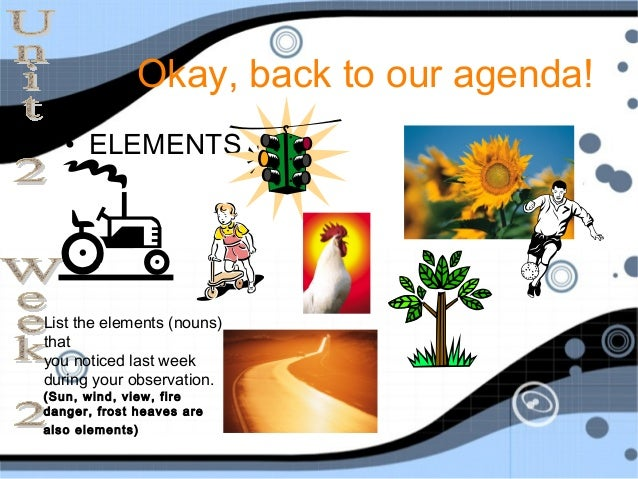 Okay, back to our agenda!   • ELEMENTSList the elements (nouns)thatyou noticed last weekduring your observation.(Sun, wind...
