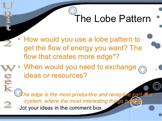 The Lobe Pattern• How would you use a lobe pattern to  get the flow of energy you want? The  flow that creates more edge*?...