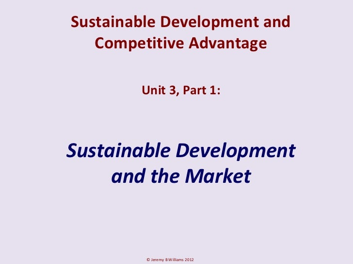 Sustainable Development and   Competitive Advantage        Unit 3, Part 1:Sustainable Development     and the Market      ...