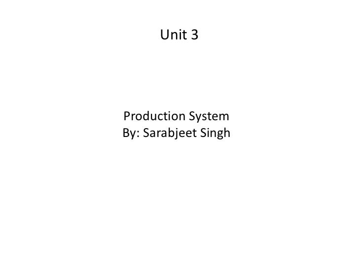 Unit 3 <ul><li>Production System </li></ul><ul><li>By: Sarabjeet Singh </li></ul>