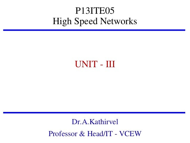 P13ITE05 High Speed Networks  UNIT - III  Dr.A.Kathirvel Professor & Head/IT - VCEW