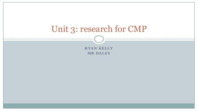 R Y A N K E L L Y M R D A L E Y Unit 3: research for CMP