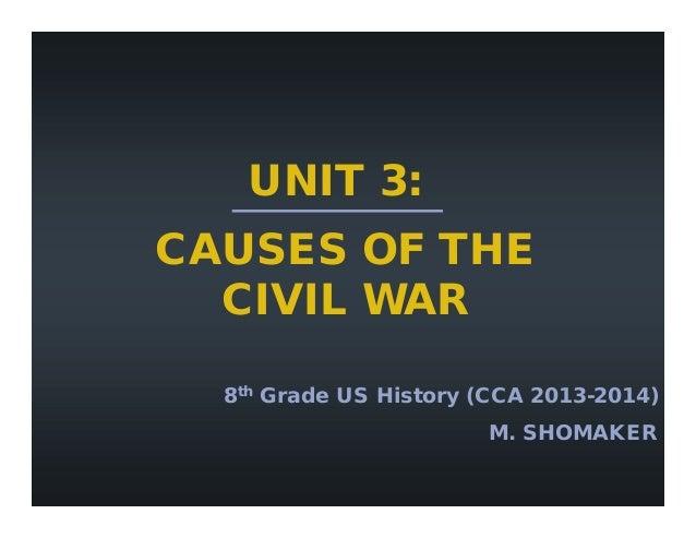 UNIT 3: CAUSES OF THE CIVIL WAR 8th Grade US History (CCA 2013-2014) M. SHOMAKER