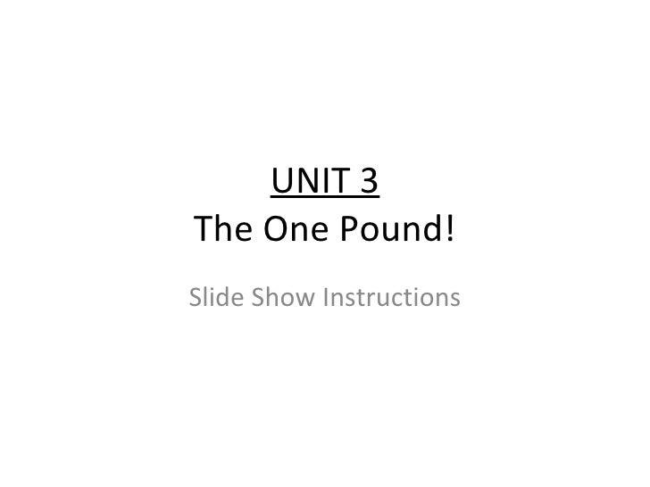 UNIT 3 The One Pound! Slide Show Instructions
