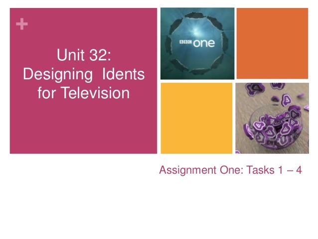 +  Assignment One: Tasks 1 – 4  Unit 32:  Designing Idents  for Television