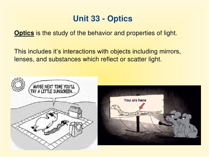Unit 33 - Optics<br />Optics is the study of the behavior and properties of light.<br />This includes it's interactions wi...