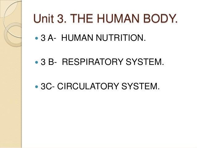 Unit 3. THE HUMAN BODY.   3 A- HUMAN NUTRITION.    3 B- RESPIRATORY SYSTEM.    3C- CIRCULATORY SYSTEM.