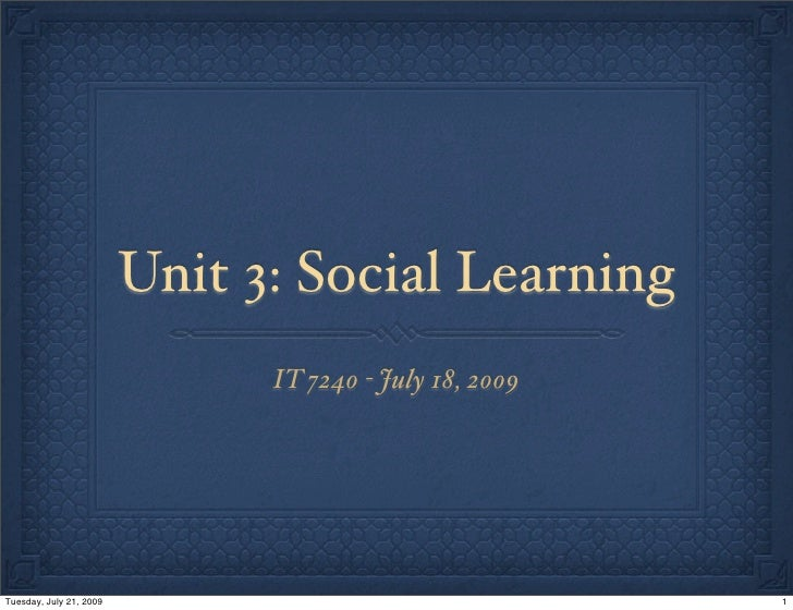 Unit 3: Social Learning                                IT 7240 - July 18, 2009     Tuesday, July 21, 2009                 ...