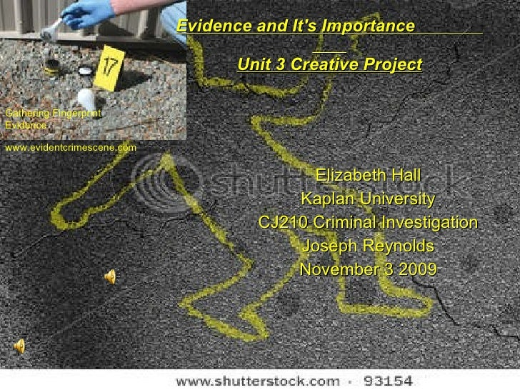 Evidence and It's Importance  Unit 3 Creative Project Elizabeth Hall Kaplan University CJ210 Criminal Investigation Joseph...