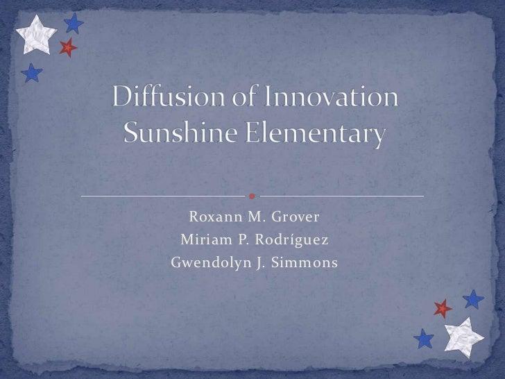 Roxann M. Grover<br />Miriam P. Rodríguez<br />Gwendolyn J. Simmons<br />Diffusion of InnovationSunshine Elementary<br />