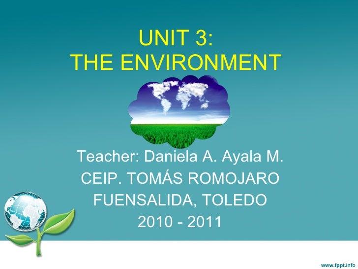 UNIT 3: THE ENVIRONMENT Teacher: Daniela A. Ayala M. CEIP. TOMÁS ROMOJARO FUENSALIDA, TOLEDO 2010 - 2011 Daniela Andrea Ay...