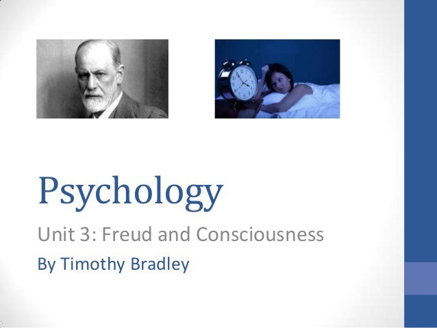 Psychology Unit 3: Freud and Consciousness By Timothy Bradley