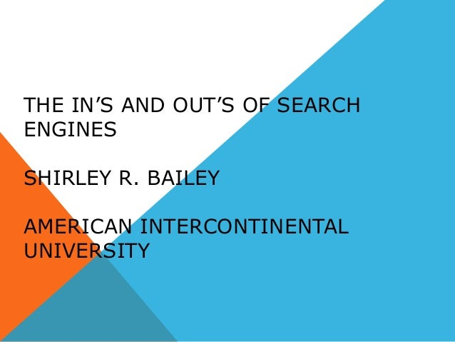 THE IN'S AND OUT'S OF SEARCH ENGINES SHIRLEY R. BAILEY AMERICAN INTERCONTINENTAL UNIVERSITY