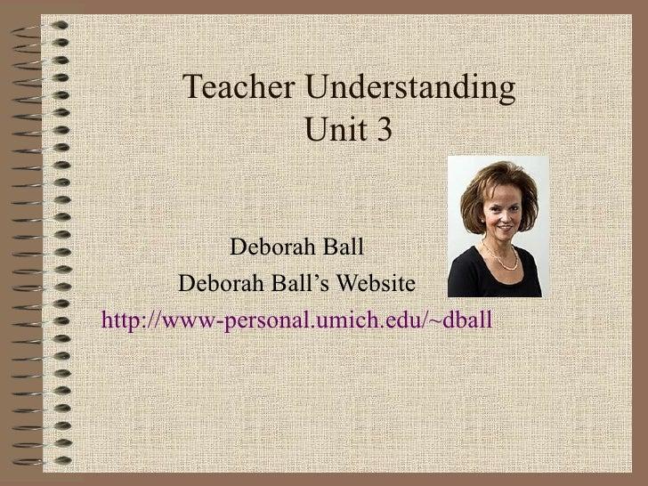 Teacher Understanding Unit 3 Deborah Ball Deborah Ball's Website http://www-personal.umich.edu/~dball