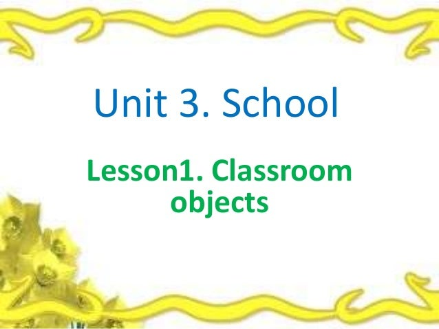 Unit 3. SchoolLesson1. Classroom      objects