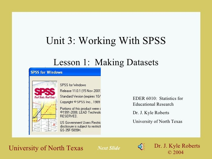 Unit 3: Working With SPSS Lesson 1:  Making Datasets EDER 6010:  Statistics for Educational Research Dr. J. Kyle Roberts U...