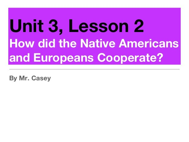 Unit 3, Lesson 2How did the Native Americansand Europeans Cooperate?By Mr. Casey