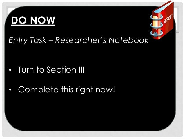 DO NOW Entry Task – Researcher's Notebook • Turn to Section III • Complete this right now!