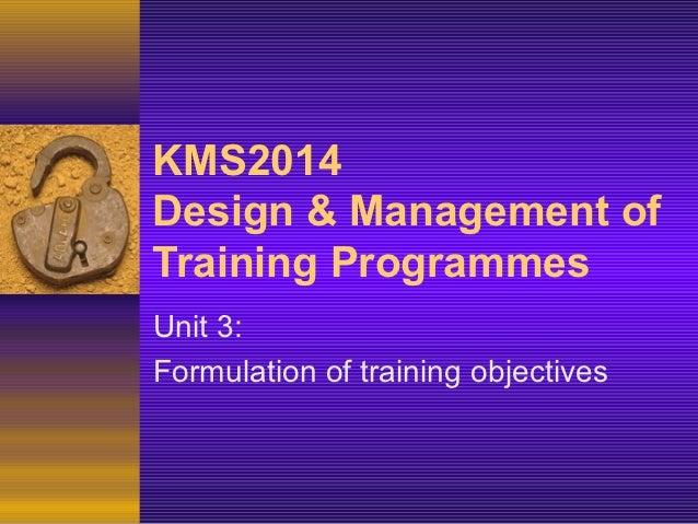 KMS2014Design & Management ofTraining ProgrammesUnit 3:Formulation of training objectives