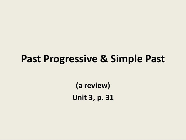 Past Progressive & Simple Past (a review) Unit 3, p. 31
