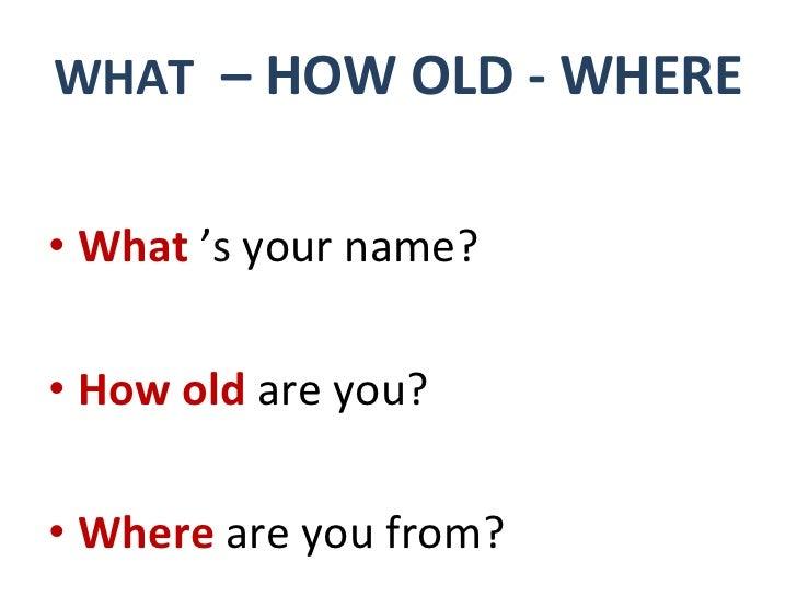WHAT   – HOW OLD - WHERE <ul><li>What  ' s   your name? </li></ul><ul><li>How old   are you? </li></ul><ul><li>Where   are...