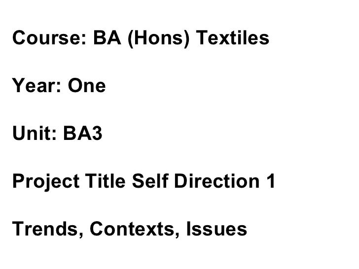 Course: BA (Hons) Textiles  Year: One  Unit: BA3  Project Title Self Direction 1  Trends, Contexts, Issues