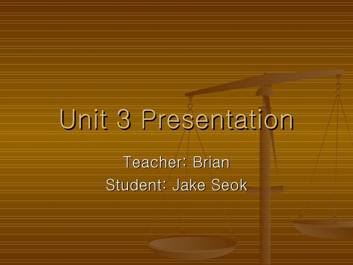 Unit 3 Presentation Teacher: Brian Student: Jake Seok