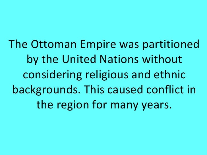 The Ottoman Empire was partitioned    by the United Nations without   considering religious and ethnic backgrounds. This c...