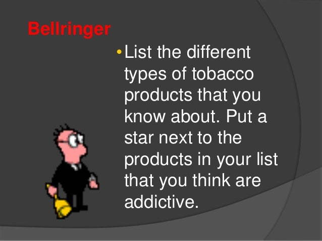Bellringer•List the differenttypes of tobaccoproducts that youknow about. Put astar next to theproducts in your listthat y...