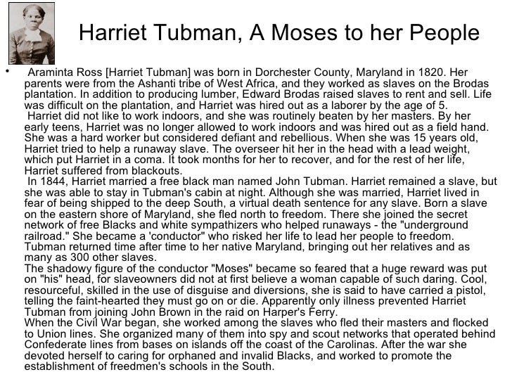 harriet tubman research papers Harriet tubman was originally named araminta ross she was one of 11 children born to harriet greene and benjamin ross on a plantation in dorchester county, maryland she later took her mother's first name harriet was working at the age of five she was a maid and a children's nurse before she worked in the field when she was 12.