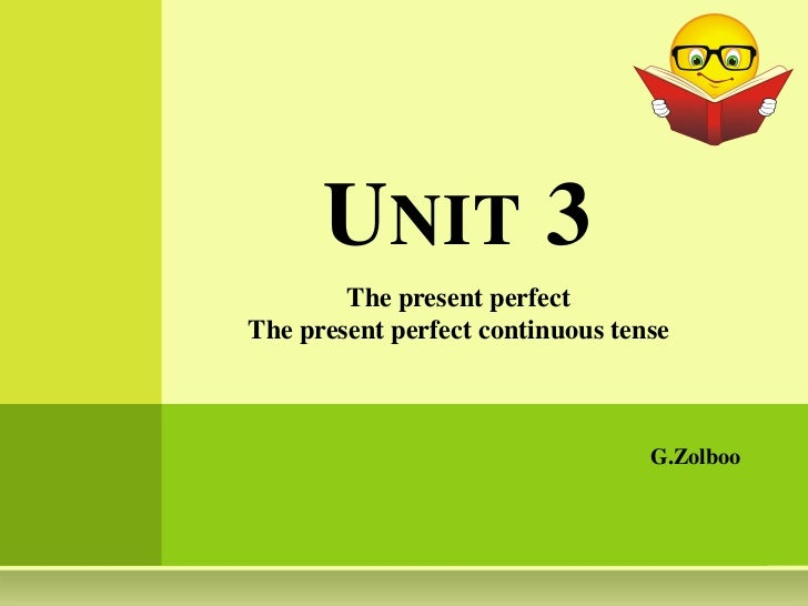 Unit 3 <br />The present perfect <br />The present perfect continuous tense<br />G.Zolboo<br />