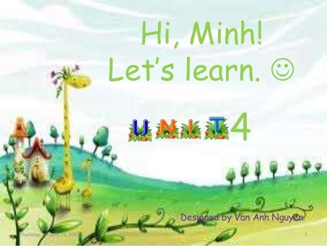 Hi, Minh! Let's learn.  4 Designed by Van Anh Nguyen. Thursday, January 29, 2015 1
