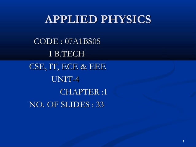 APPLIED PHYSICS CODE : 07A1BS05     I B.TECHCSE, IT, ECE & EEE      UNIT-4        CHAPTER :1NO. OF SLIDES : 33            ...