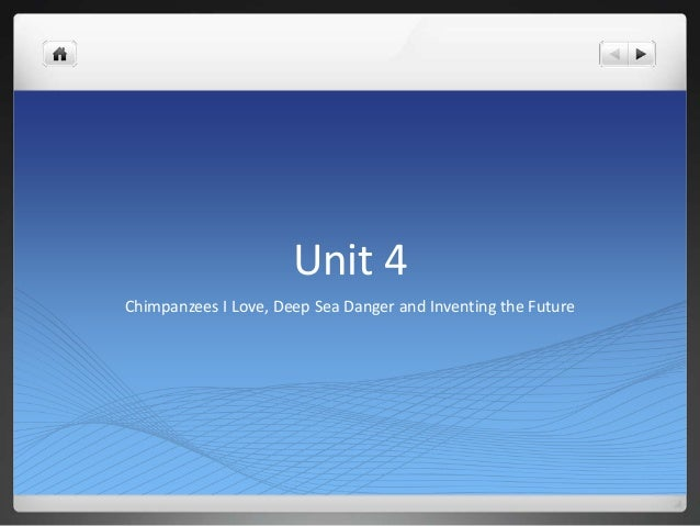 Unit 4Chimpanzees I Love, Deep Sea Danger and Inventing the Future