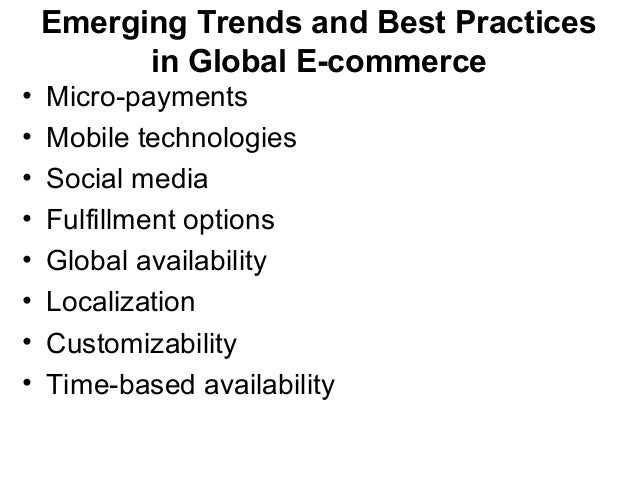 Emerging Trends and Best Practices in Global E-commerce • Micro-payments • Mobile technologies • Social media • Fulfillmen...