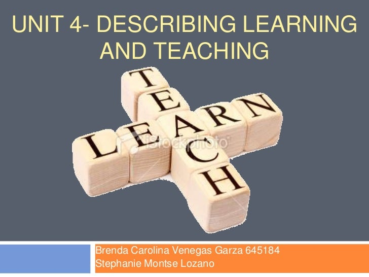 Unit 4- Describing learning and Teaching<br />Brenda Carolina Venegas Garza 645184<br />Stephanie Montse Lozano <br />