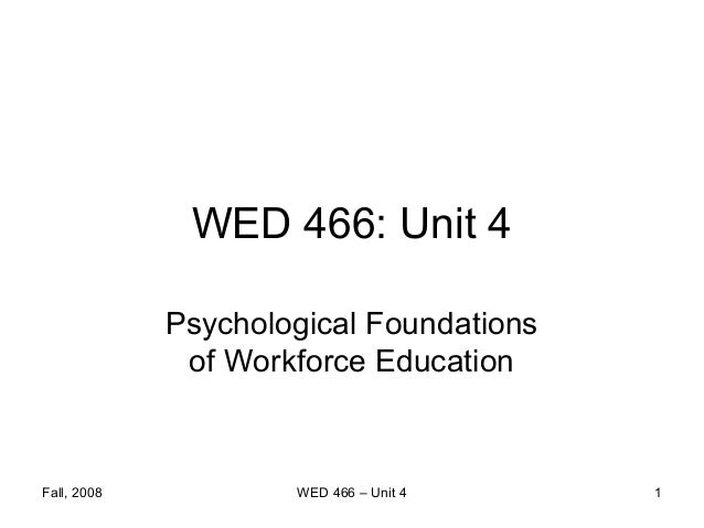 WED 466: Unit 4             Psychological Foundations              of Workforce EducationFall, 2008           WED 466 – Un...
