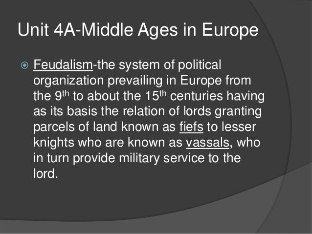 Unit 4A-Middle Ages in Europe   Feudalism-the system of political    organization prevailing in Europe from    the 9th to...