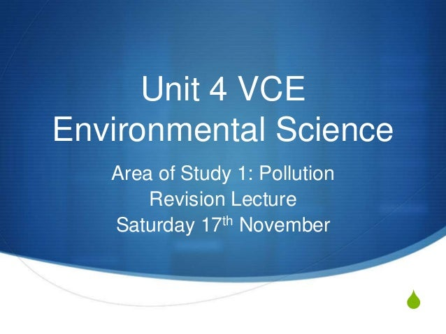 Unit 4 VCEEnvironmental Science   Area of Study 1: Pollution       Revision Lecture   Saturday 17th November              ...