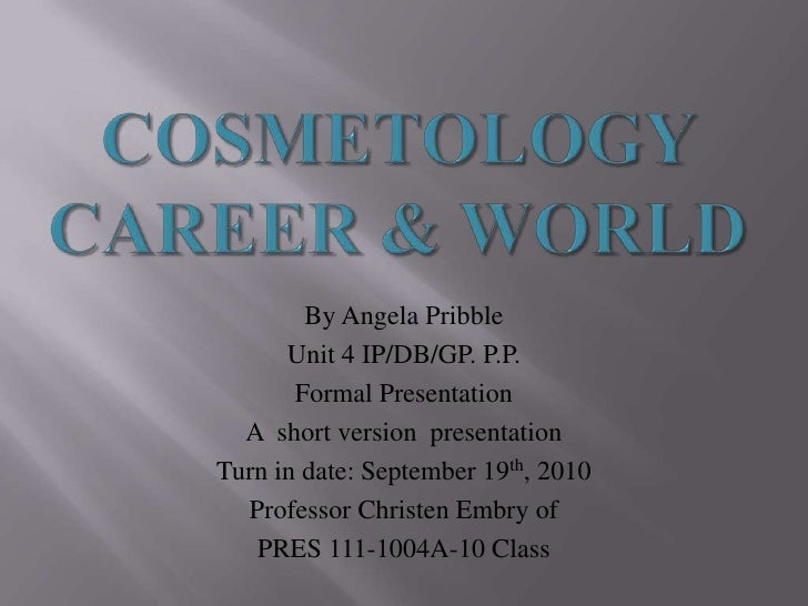 Cosmetology Career & World <br />By Angela Pribble <br />Unit 4 IP/DB/GP. P.P. <br />Formal Presentation <br />A  short ve...