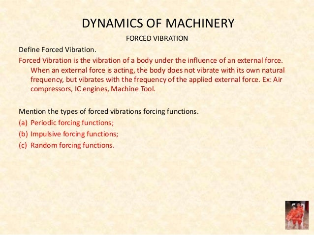 DYNAMICS OF MACHINERY FORCED VIBRATION Define Forced Vibration. Forced Vibration is the vibration of a body under the infl...