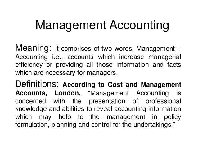 Management Accounting Meaning:  It comprises of two words, Management + Accounting i.e., accounts which increase manageria...