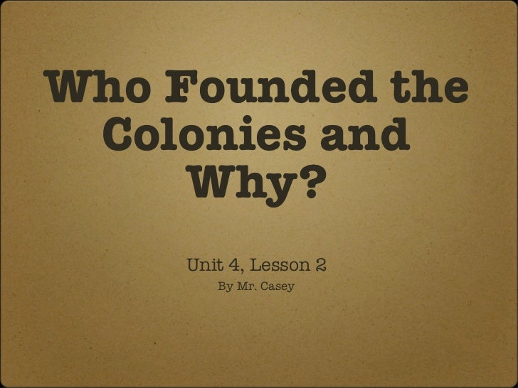 Who Founded the Colonies and Why? <ul><li>Unit 4, Lesson 2 </li></ul><ul><li>By Mr. Casey </li></ul>