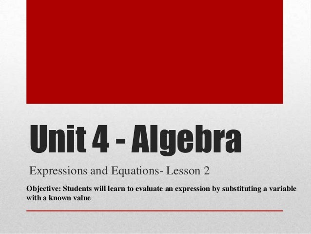 Unit 4 - AlgebraExpressions and Equations- Lesson 2Objective: Students will learn to evaluate an expression by substitutin...