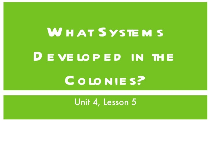 What Systems Developed in the Colonies? <ul><li>Unit 4, Lesson 5 </li></ul>