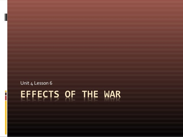 Unit 4 lesson 7  effects of the war