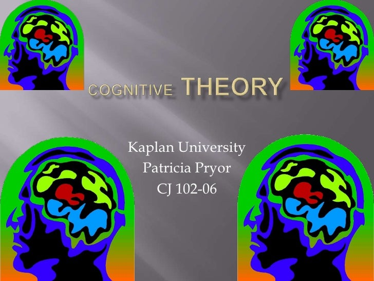 Cognitive Theory <br />Kaplan University <br />Patricia Pryor<br />CJ 102-06<br />